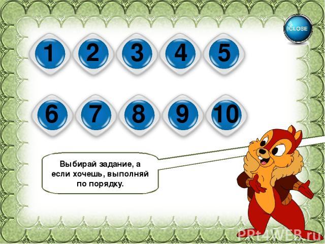 1 2 3 4 5 6 7 8 9 10 Выбирай задание, а если хочешь, выполняй по порядку.
