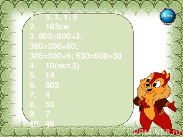1. 5, 1, 1, 5 2. 183см 3. 603=600+3; 360=300+60; 306=300+6; 630=600+30 4. 10(ост.3) 5. 14 6. 803 7. 4 8. 52 9. 7 10. 46