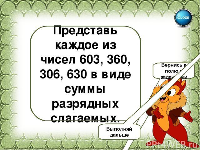 603=600+3 360=300+60 306=300+6 630=600+30 Представь каждое из чисел 603, 360, 306, 630 в виде суммы разрядных слагаемых. Вернись к полю с заданиями Выполняй дальше