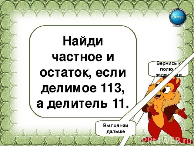 10(ост.3) Найди частное и остаток, если делимое 113, а делитель 11. Вернись к полю с заданиями Выполняй дальше