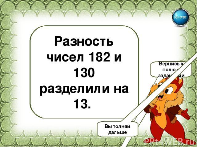 4 Разность чисел 182 и 130 разделили на 13. Вернись к полю с заданиями Выполняй дальше