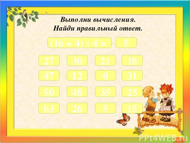 Выполни вычисления. Найди правильный ответ. (16 + 4) : 4 = 5 27 30 21 18 47 12 0 31 50 48 35 25 63 26 5 15