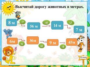Высчитай дорогу животных в метрах. 8 м 56 м 14 м 7 м 6м 45м 9 м 36м ∙7 -42 :2 ∙6