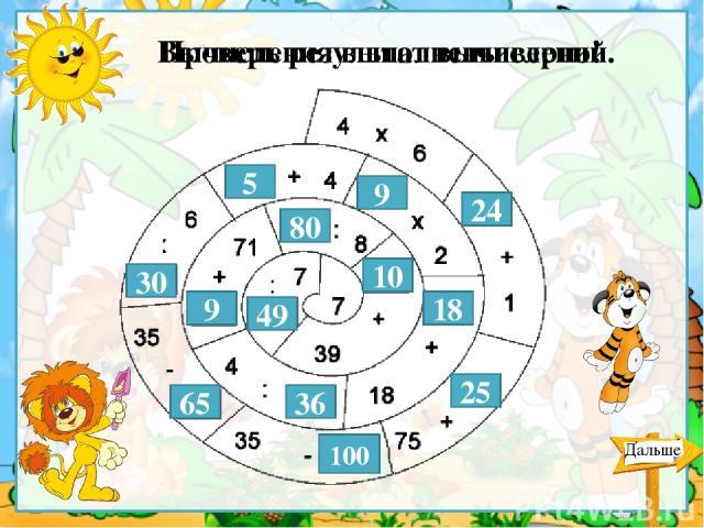 Проверь результат вычислений. 24 25 100 65 30 5 9 18 36 9 80 10 49 Вычисления выполнены верно! Дальше Для проверки ответа кликнуть по прямоугольнику.