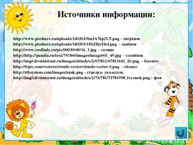 Источники информации: http://www.picshare.ru/uploads/140203/9m3A76p2U5.png - тигрёнок http://www.picshare.ru/uploads/140203/156Z8jvEh4.png - львёнок http://www.coollady.ru/pic/0003/040/16_1.jpg - солнце http://http://pandia.ru/text/79/360/images/ima…