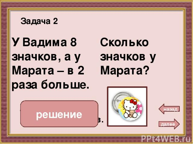 Сколько груш в вазе? 8 В вазе 2 яблока, а груш – в 4 раза больше. Задача 3 далее назад 2 • 4 = 8 ( г.) Ответ: 8 груш. решение