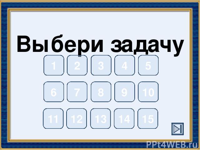 Выбери задачу 1 2 3 4 5 6 7 8 9 10 11 12 13 14 15