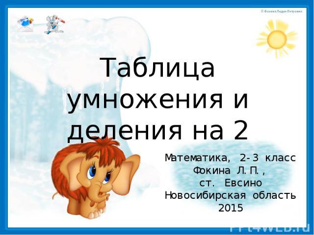 Таблица умножения и деления на 2 Математика, 2-3 класс Фокина Л.П., ст. Евсино Новосибирская область 2015