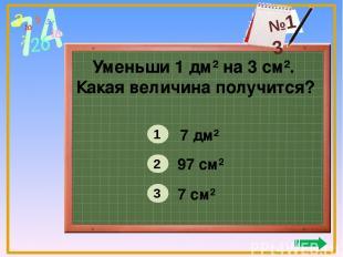 Уменьши 1 дм² на 3 см². Какая величина получится? 7 дм² 97 см² 7 см² 1 2 3 №13