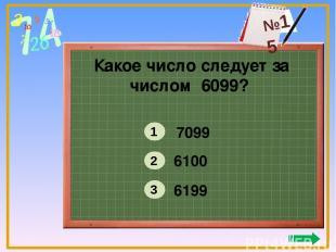 Какое число следует за числом 6099? 7099 6100 6199 1 2 3 №15