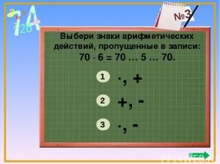 Выбери знаки арифметических действий, пропущенные в записи: 70 ∙ 6 = 70 … 5 … 70
