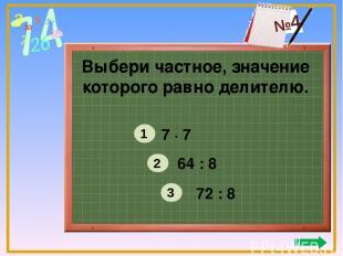 Выбери частное, значение которого равно делителю. 7 ∙ 7 64 : 8 72 : 8 1 2 3 №4