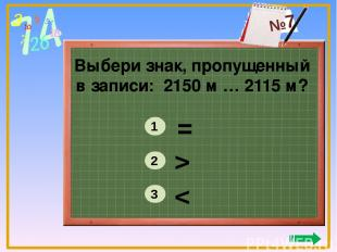Выбери знак, пропущенный в записи: 2150 м … 2115 м? = > < 1 2 3 №7