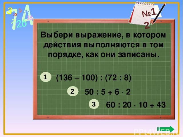 Выбери выражение, в котором действия выполняются в том порядке, как они записаны. (136 – 100) : (72 : 8) 50 : 5 + 6 ∙ 2 60 : 20 ∙ 10 + 43 1 2 3 №12