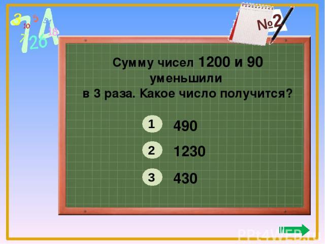 Сумму чисел 1200 и 90 уменьшили в 3 раза. Какое число получится? 490 1230 430 1 2 3 №2