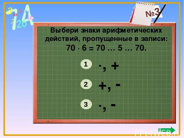 Выбери знаки арифметических действий, пропущенные в записи: 70 ∙ 6 = 70 … 5 … 70. ∙, - +, - ∙, + 3 2 1 №3