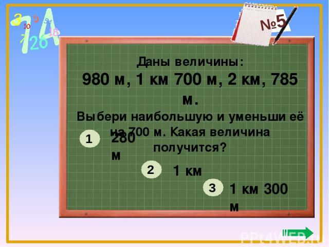 Даны величины: 980 м, 1 км 700 м, 2 км, 785 м. Выбери наибольшую и уменьши её на 700 м. Какая величина получится? 280 м 1 км 1 км 300 м 1 2 3 №5