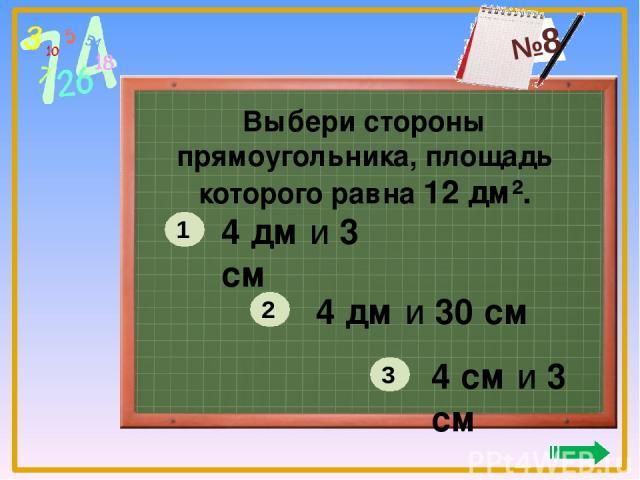 Выбери стороны прямоугольника, площадь которого равна 12 дм². 4 дм и 3 см 4 дм и 30 см 4 см и 3 см 1 2 3 №8
