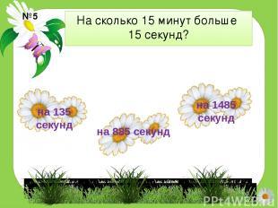 На сколько 15 минут больше 15 секунд? №5 на 135 секунд на 1485 секунд на 885 сек