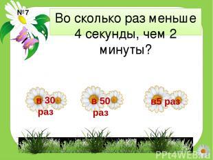 Во сколько раз меньше 4 секунды, чем 2 минуты? №7 в5 раз в 50 раз в 30 раз