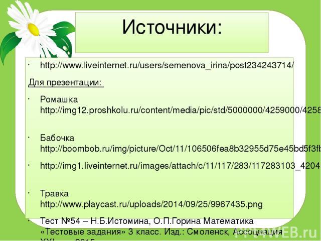 Источники: http://www.liveinternet.ru/users/semenova_irina/post234243714/ Для презентации: Ромашка http://img12.proshkolu.ru/content/media/pic/std/5000000/4259000/4258828-6a0de88898b7db4c.gif Бабочка http://boombob.ru/img/picture/Oct/11/106506fea8b3…