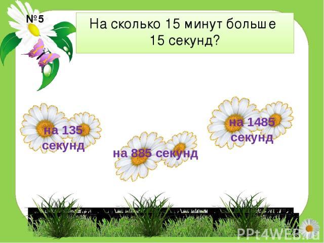 На сколько 15 минут больше 15 секунд? №5 на 135 секунд на 1485 секунд на 885 секунд