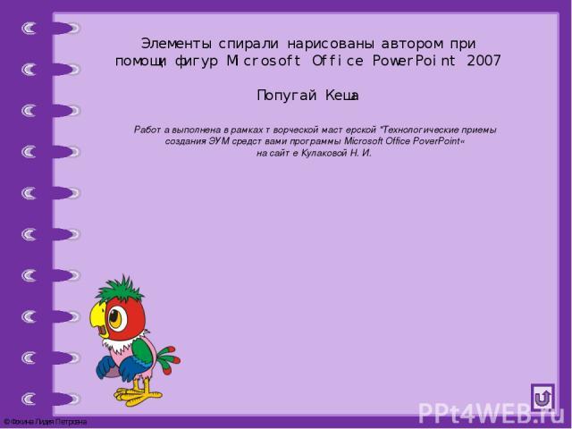 Элементы спирали нарисованы автором при помощи фигур Microsoft Office PowerPoint 2007 Попугай Кеша Работа выполнена в рамках творческой мастерской