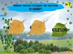 Какое число следует за числом 612099? №7 613099 612991 612100