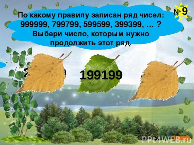 По какому правилу записан ряд чисел: 999999, 799799, 599599, 399399, … ? Выбери число, которым нужно продолжить этот ряд. №9 299299 199199 99999