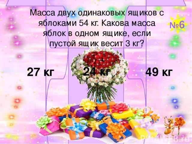 Масса двух одинаковых ящиков с яблоками 54 кг. Какова масса яблок в одном ящике, если пустой ящик весит 3 кг? 27 кг 24 кг 49 кг №6