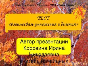 ТЕСТ «Взаимосвязь умножения и деления» Автор презентации Коровина Ирина Николаев