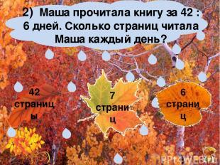 2) Маша прочитала книгу за 42 : 6 дней. Сколько страниц читала Маша каждый день?