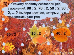 3) По какому правилу составлен ряд выражений: 90 : 2, 70 : 2, 50 : 2, 30 : 2, …?