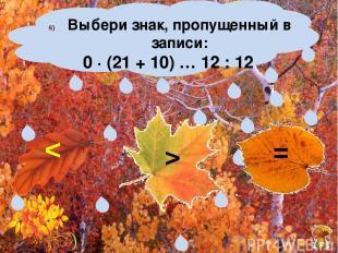 Выбери знак, пропущенный в записи: 0 ∙ (21 + 10) … 12 : 12 > =
