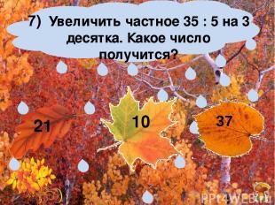 7) Увеличить частное 35 : 5 на 3 десятка. Какое число получится? 21 10 37