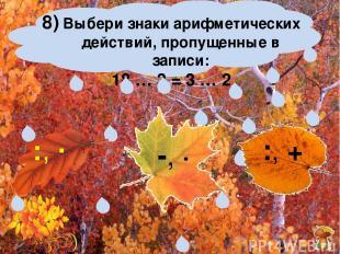 8) Выбери знаки арифметических действий, пропущенные в записи: 18 … 3 = 3 … 2 -,