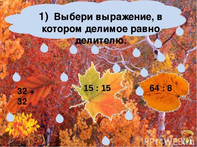 1) Выбери выражение, в котором делимое равно делителю. 32 + 32 64 : 8 15 : 15