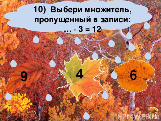 10) Выбери множитель, пропущенный в записи: … ∙ 3 = 12 9 6 4