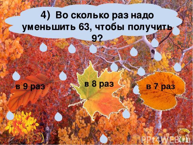 4) Во сколько раз надо уменьшить 63, чтобы получить 9? в 9 раз в 8 раз в 7 раз