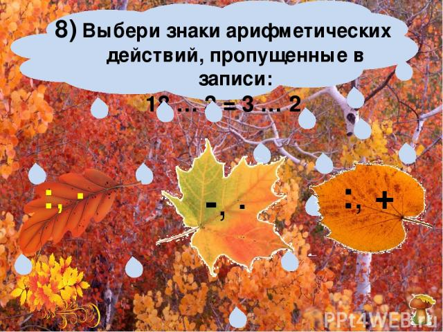 8) Выбери знаки арифметических действий, пропущенные в записи: 18 … 3 = 3 … 2 -, ∙ :, + :, ∙