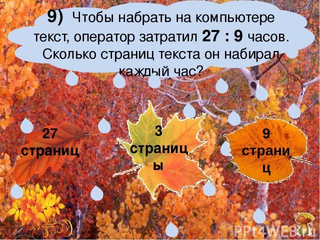 9) Чтобы набрать на компьютере текст, оператор затратил 27 : 9 часов. Сколько страниц текста он набирал каждый час? 27 страниц 3 страницы 9 страниц