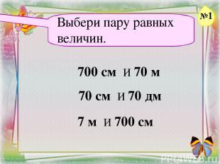 Заголовок слайда Выбери пару равных величин. 700 см И 70 м 70 см И 70 дм 7 м И 7