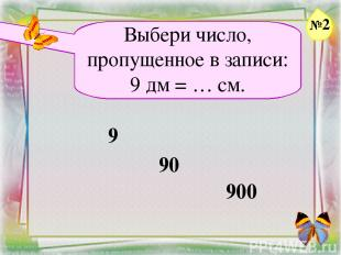 Заголовок слайда Выбери число, пропущенное в записи: 9 дм = … см. 9 90 900 №2