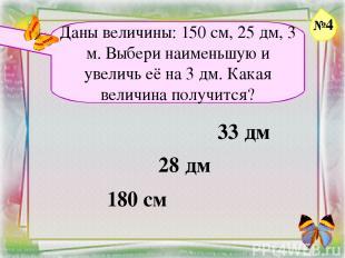Заголовок слайда Даны величины: 150 см, 25 дм, 3 м. Выбери наименьшую и увеличь