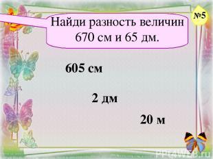 Найди разность величин 670 см и 65 дм. 605 см 2 дм 20 м №5