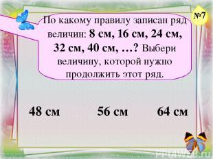 Заголовок слайда По какому правилу записан ряд величин: 8 см, 16 см, 24 см, 32 с