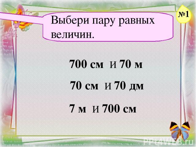 Заголовок слайда Выбери пару равных величин. 700 см И 70 м 70 см И 70 дм 7 м И 700 см №1