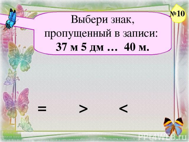Выбери знак, пропущенный в записи: 37 м 5 дм … 40 м. = > < №10