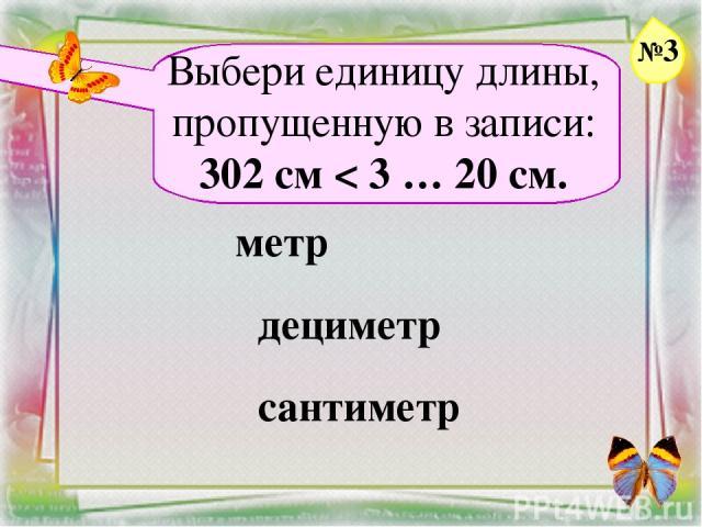 Заголовок слайда Выбери единицу длины, пропущенную в записи: 302 см < 3 … 20 см. метр дециметр сантиметр №3