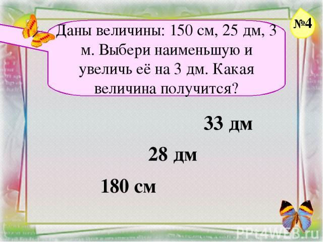 Заголовок слайда Даны величины: 150 см, 25 дм, 3 м. Выбери наименьшую и увеличь её на 3 дм. Какая величина получится? 33 дм 28 дм 180 см №4